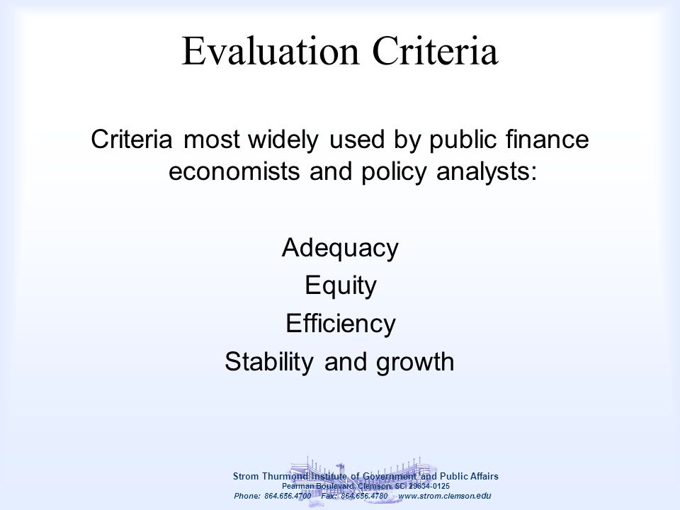 Evaluation Criteria Criteria most widely used by public finance economists and policy analysts: Adequacy Equity Efficiency Stability and growth Strom