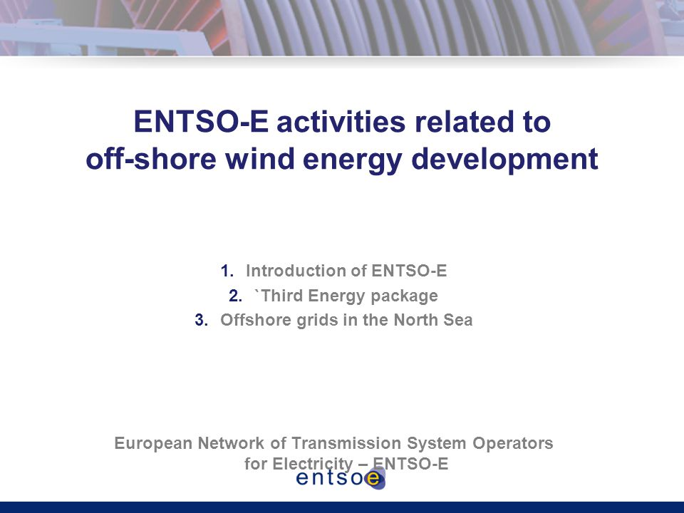 ENTSO-E activities related to off-shore wind energy development 1.Introduction of ENTSO-E 2.`Third Energy package 3.Offshore grids in the North Sea European Network of Transmission System Operators for Electricity – ENTSO-E