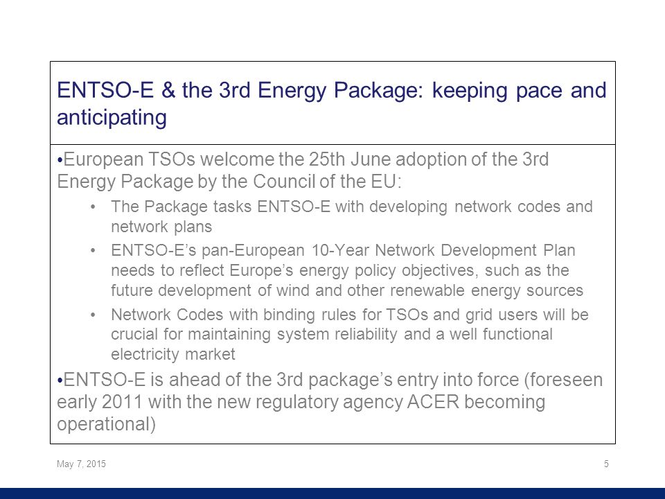 ENTSO-E & the 3rd Energy Package: keeping pace and anticipating European TSOs welcome the 25th June adoption of the 3rd Energy Package by the Council of the EU: The Package tasks ENTSO-E with developing network codes and network plans ENTSO-E's pan-European 10-Year Network Development Plan needs to reflect Europe's energy policy objectives, such as the future development of wind and other renewable energy sources Network Codes with binding rules for TSOs and grid users will be crucial for maintaining system reliability and a well functional electricity market ENTSO-E is ahead of the 3rd package's entry into force (foreseen early 2011 with the new regulatory agency ACER becoming operational) May 7, 20155