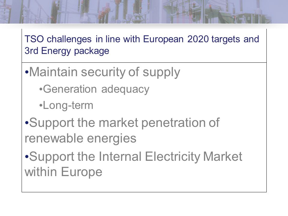 TSO challenges in line with European 2020 targets and 3rd Energy package Maintain security of supply Generation adequacy Long-term Support the market penetration of renewable energies Support the Internal Electricity Market within Europe