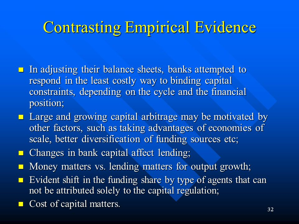 31 Areas of Impact of the Basle Capital Framework Impact on Bank´s Balance Sheets: Impact on Bank´s Balance Sheets: –Level of Capital Ratios; –Structure of Capital; –Risk-taking Behaviour; Capital Arbitrage Effects; Capital Arbitrage Effects; Real Sector Effects: Real Sector Effects: –Impact on Net Domestic Credit; –Impact on Output; Impact on Long-Run Competitiveness of Banks: Impact on Long-Run Competitiveness of Banks: –Banks vs.