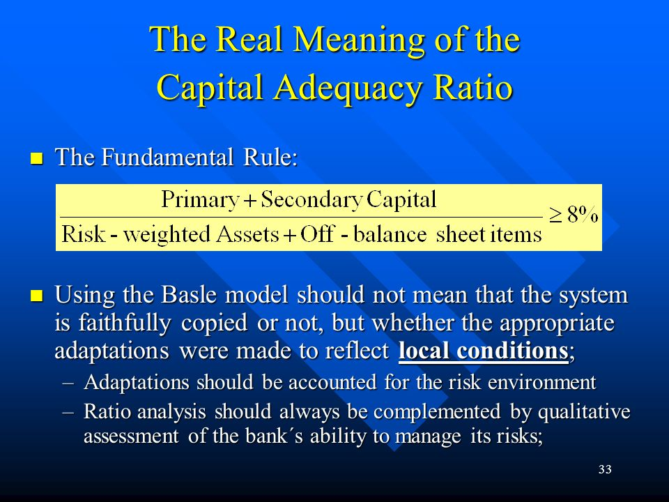 32 Contrasting Empirical Evidence In adjusting their balance sheets, banks attempted to respond in the least costly way to binding capital constraints, depending on the cycle and the financial position; In adjusting their balance sheets, banks attempted to respond in the least costly way to binding capital constraints, depending on the cycle and the financial position; Large and growing capital arbitrage may be motivated by other factors, such as taking advantages of economies of scale, better diversification of funding sources etc; Large and growing capital arbitrage may be motivated by other factors, such as taking advantages of economies of scale, better diversification of funding sources etc; Changes in bank capital affect lending; Changes in bank capital affect lending; Money matters vs.