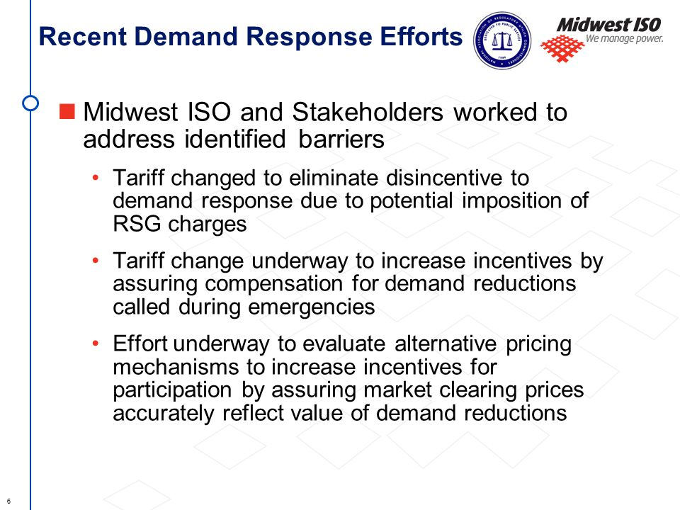 6 Recent Demand Response Efforts Midwest ISO and Stakeholders worked to address identified barriers Tariff changed to eliminate disincentive to demand response due to potential imposition of RSG charges Tariff change underway to increase incentives by assuring compensation for demand reductions called during emergencies Effort underway to evaluate alternative pricing mechanisms to increase incentives for participation by assuring market clearing prices accurately reflect value of demand reductions