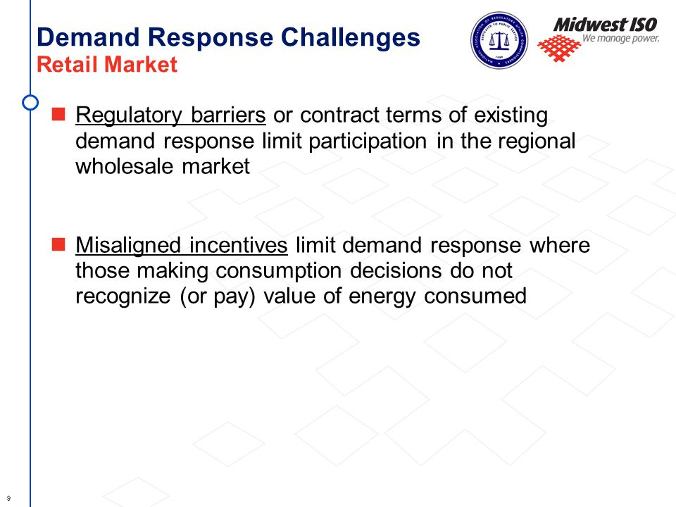 9 Demand Response Challenges Retail Market Regulatory barriers or contract terms of existing demand response limit participation in the regional wholesale market Misaligned incentives limit demand response where those making consumption decisions do not recognize (or pay) value of energy consumed