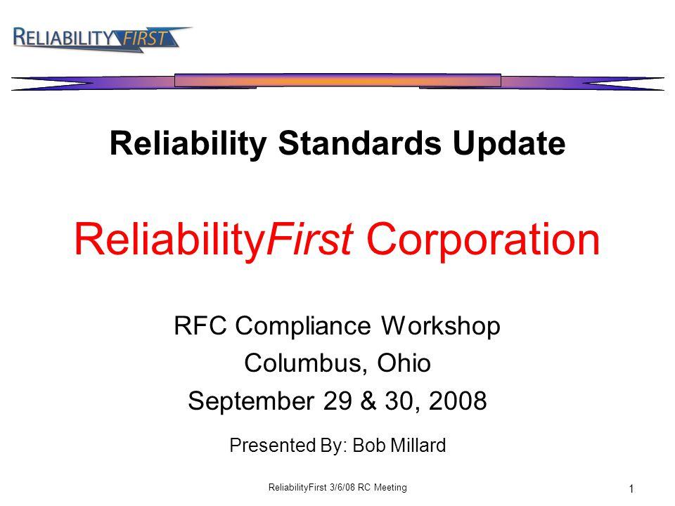 ReliabilityFirst 3/6/08 RC Meeting 1 Reliability Standards Update ReliabilityFirst Corporation RFC Compliance Workshop Columbus, Ohio September 29 & 30, 2008 Presented By: Bob Millard