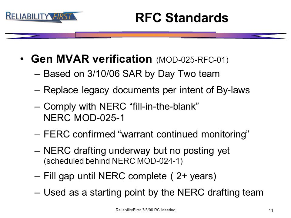 ReliabilityFirst 3/6/08 RC Meeting 11 RFC Standards Gen MVAR verification (MOD-025-RFC-01) –Based on 3/10/06 SAR by Day Two team –Replace legacy documents per intent of By-laws –Comply with NERC fill-in-the-blank NERC MOD-025-1 –FERC confirmed warrant continued monitoring –NERC drafting underway but no posting yet (scheduled behind NERC MOD-024-1) –Fill gap until NERC complete ( 2+ years) –Used as a starting point by the NERC drafting team