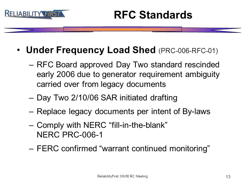 ReliabilityFirst 3/6/08 RC Meeting 13 RFC Standards Under Frequency Load Shed (PRC-006-RFC-01) –RFC Board approved Day Two standard rescinded early 2006 due to generator requirement ambiguity carried over from legacy documents –Day Two 2/10/06 SAR initiated drafting –Replace legacy documents per intent of By-laws –Comply with NERC fill-in-the-blank NERC PRC-006-1 –FERC confirmed warrant continued monitoring