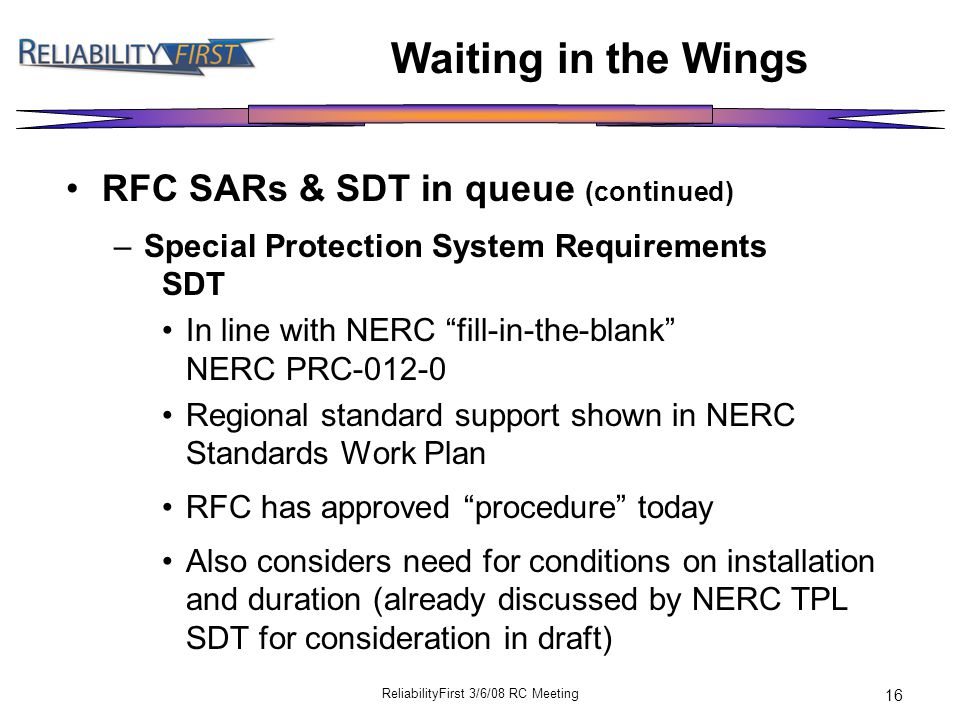 ReliabilityFirst 3/6/08 RC Meeting 16 Waiting in the Wings RFC SARs & SDT in queue (continued) –Special Protection System Requirements SDT In line with NERC fill-in-the-blank NERC PRC-012-0 Regional standard support shown in NERC Standards Work Plan RFC has approved procedure today Also considers need for conditions on installation and duration (already discussed by NERC TPL SDT for consideration in draft)