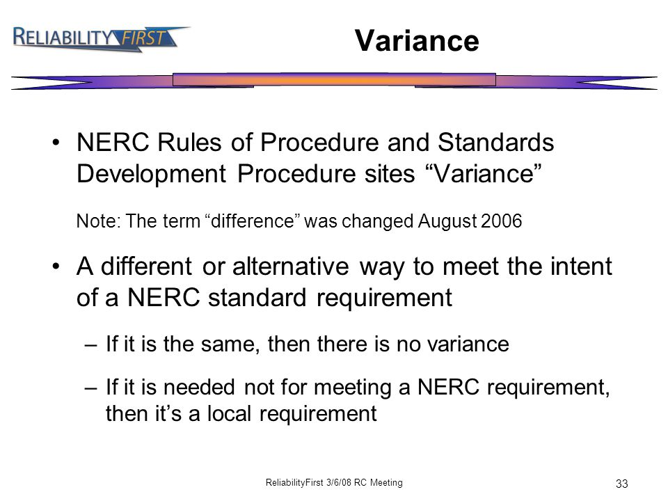 ReliabilityFirst 3/6/08 RC Meeting 33 Variance NERC Rules of Procedure and Standards Development Procedure sites Variance Note: The term difference was changed August 2006 A different or alternative way to meet the intent of a NERC standard requirement –If it is the same, then there is no variance –If it is needed not for meeting a NERC requirement, then it's a local requirement