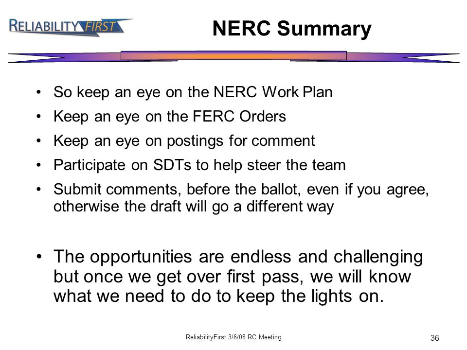 ReliabilityFirst 3/6/08 RC Meeting 36 NERC Summary So keep an eye on the NERC Work Plan Keep an eye on the FERC Orders Keep an eye on postings for comment Participate on SDTs to help steer the team Submit comments, before the ballot, even if you agree, otherwise the draft will go a different way The opportunities are endless and challenging but once we get over first pass, we will know what we need to do to keep the lights on.