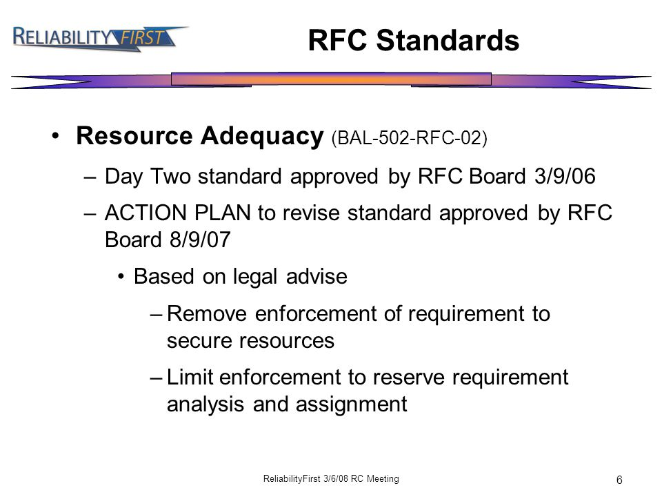 ReliabilityFirst 3/6/08 RC Meeting 6 RFC Standards Resource Adequacy (BAL-502-RFC-02) –Day Two standard approved by RFC Board 3/9/06 –ACTION PLAN to revise standard approved by RFC Board 8/9/07 Based on legal advise –Remove enforcement of requirement to secure resources –Limit enforcement to reserve requirement analysis and assignment
