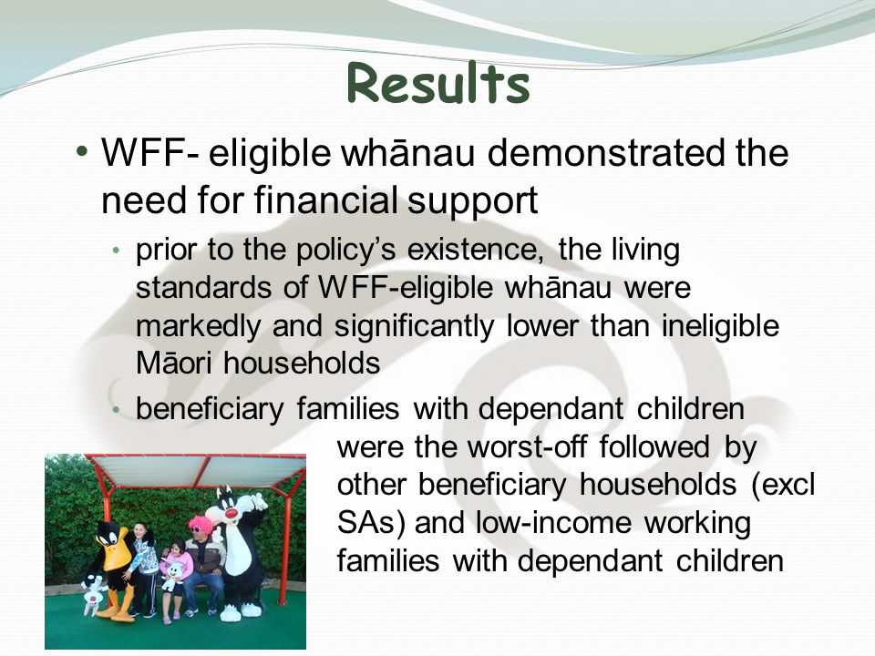 Results WFF- eligible whānau demonstrated the need for financial support prior to the policy's existence, the living standards of WFF-eligible whānau were markedly and significantly lower than ineligible Māori households beneficiary families with dependant children were the worst-off followed by other beneficiary households (excl SAs) and low-income working families with dependant children