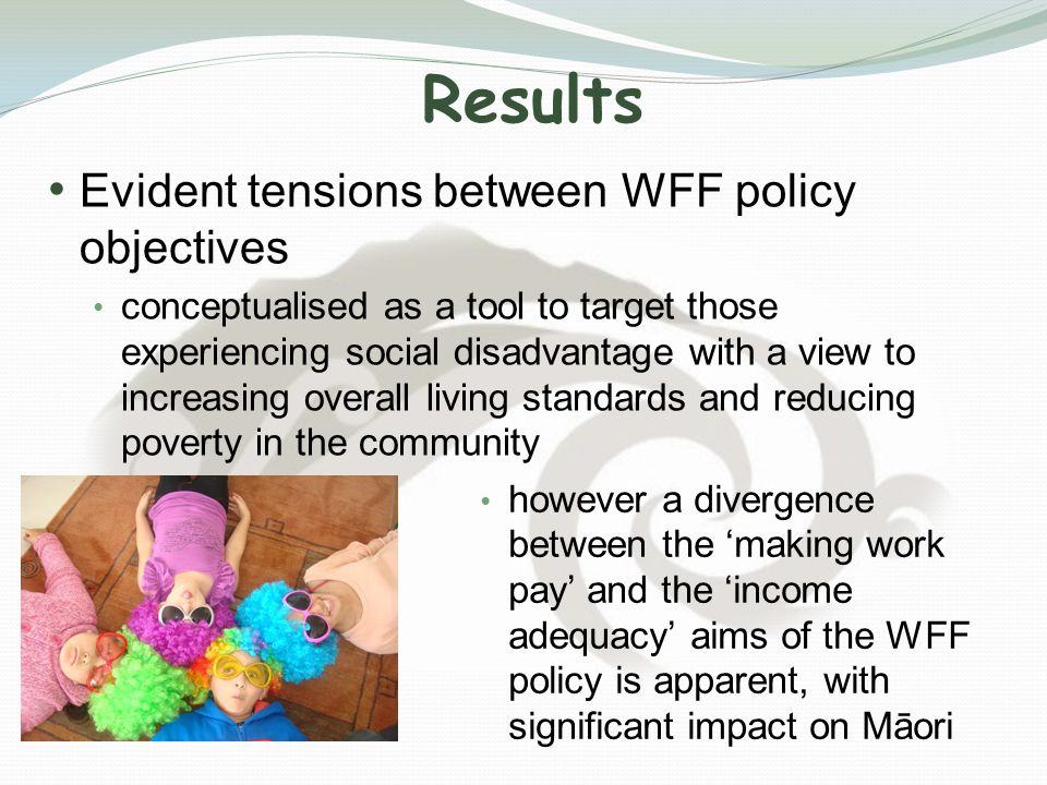 Results Evident tensions between WFF policy objectives conceptualised as a tool to target those experiencing social disadvantage with a view to increasing overall living standards and reducing poverty in the community however a divergence between the 'making work pay' and the 'income adequacy' aims of the WFF policy is apparent, with significant impact on Māori