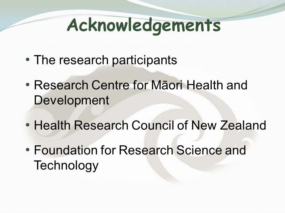 Acknowledgements The research participants Research Centre for Māori Health and Development Health Research Council of New Zealand Foundation for Research Science and Technology