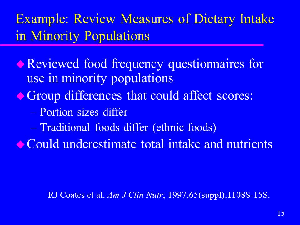 15 Example: Review Measures of Dietary Intake in Minority Populations u Reviewed food frequency questionnaires for use in minority populations u Group