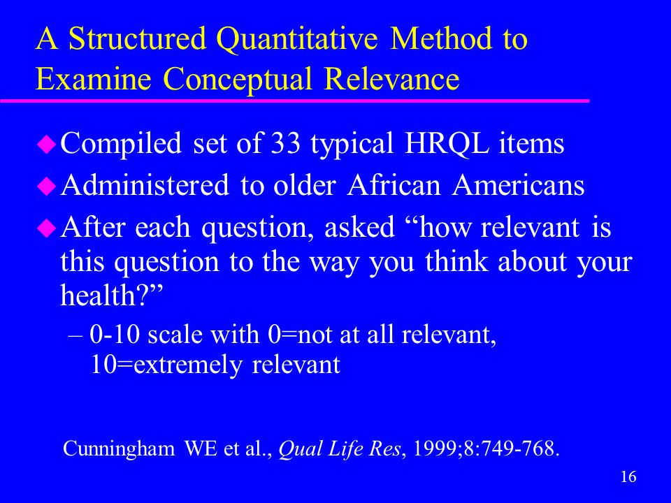 16 A Structured Quantitative Method to Examine Conceptual Relevance u Compiled set of 33 typical HRQL items u Administered to older African Americans