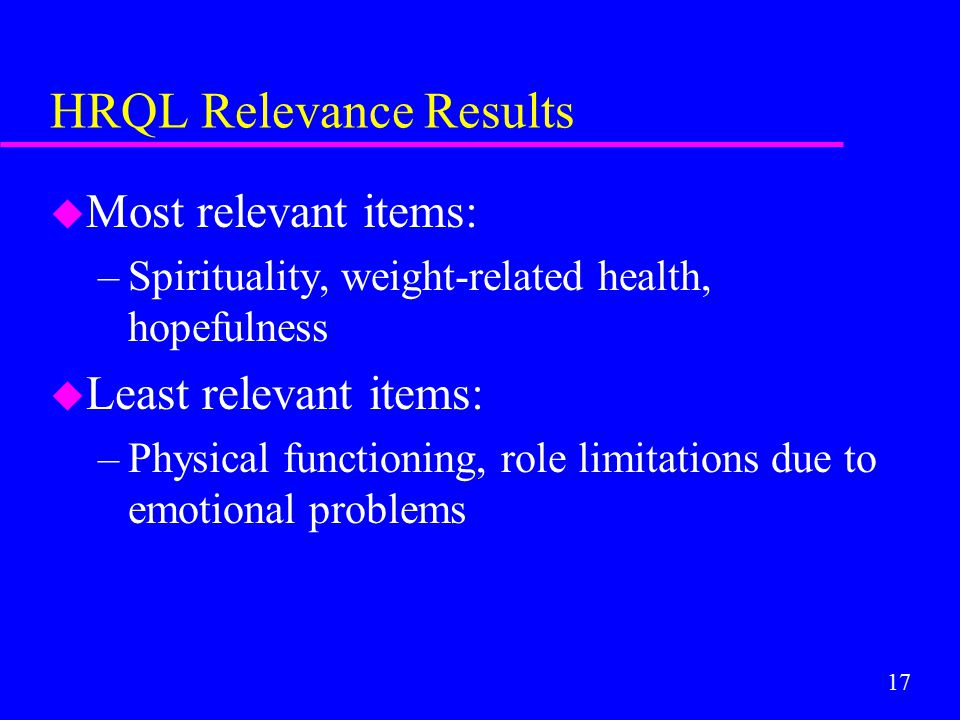 17 HRQL Relevance Results u Most relevant items: –Spirituality, weight-related health, hopefulness u Least relevant items: –Physical functioning, role