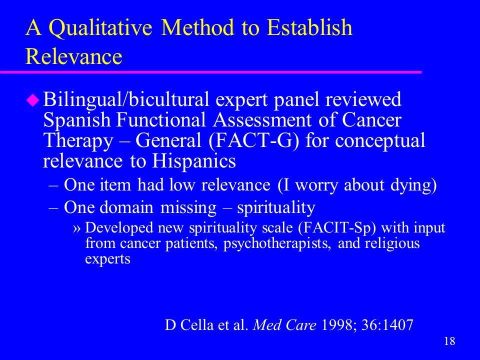 18 A Qualitative Method to Establish Relevance u Bilingual/bicultural expert panel reviewed Spanish Functional Assessment of Cancer Therapy – General