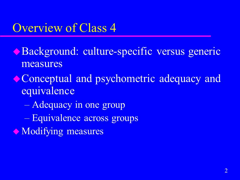 2 Overview of Class 4 u Background: culture-specific versus generic measures u Conceptual and psychometric adequacy and equivalence –Adequacy in one g