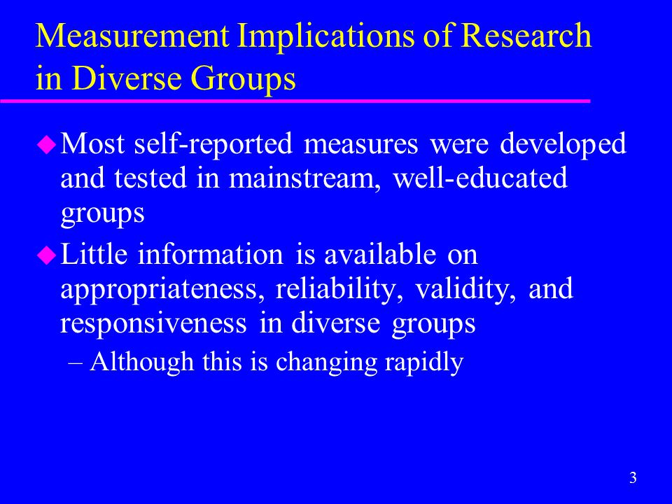 3 Measurement Implications of Research in Diverse Groups u Most self-reported measures were developed and tested in mainstream, well-educated groups u
