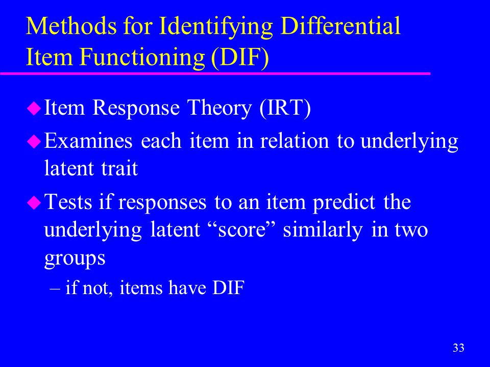 33 Methods for Identifying Differential Item Functioning (DIF) u Item Response Theory (IRT) u Examines each item in relation to underlying latent trai