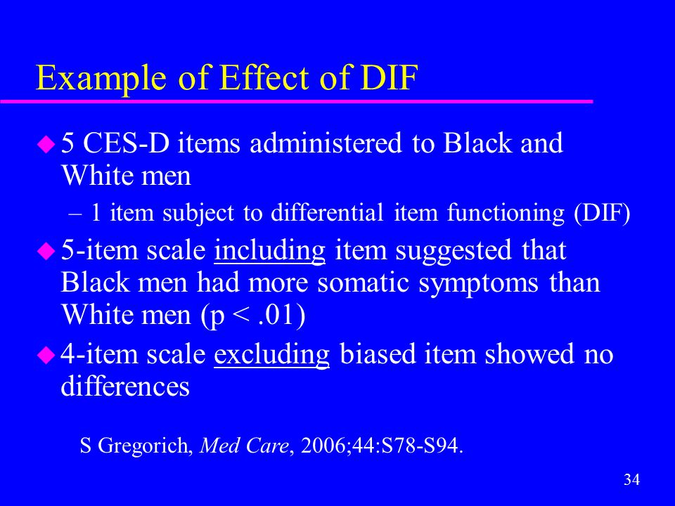 34 Example of Effect of DIF u 5 CES-D items administered to Black and White men –1 item subject to differential item functioning (DIF) u 5-item scale