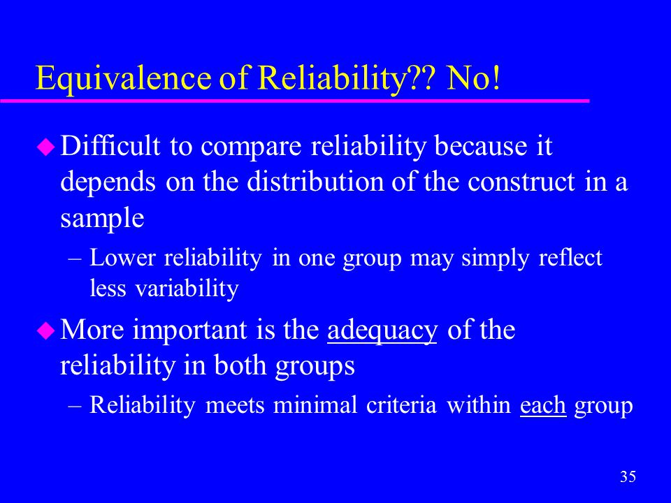 35 Equivalence of Reliability?? No! u Difficult to compare reliability because it depends on the distribution of the construct in a sample –Lower reli