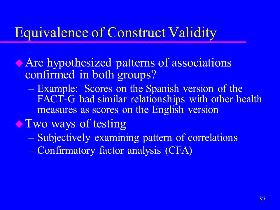 37 Equivalence of Construct Validity u Are hypothesized patterns of associations confirmed in both groups? –Example: Scores on the Spanish version of