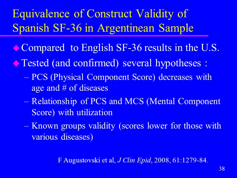 38 Equivalence of Construct Validity of Spanish SF-36 in Argentinean Sample u Compared to English SF-36 results in the U.S. u Tested (and confirmed) s