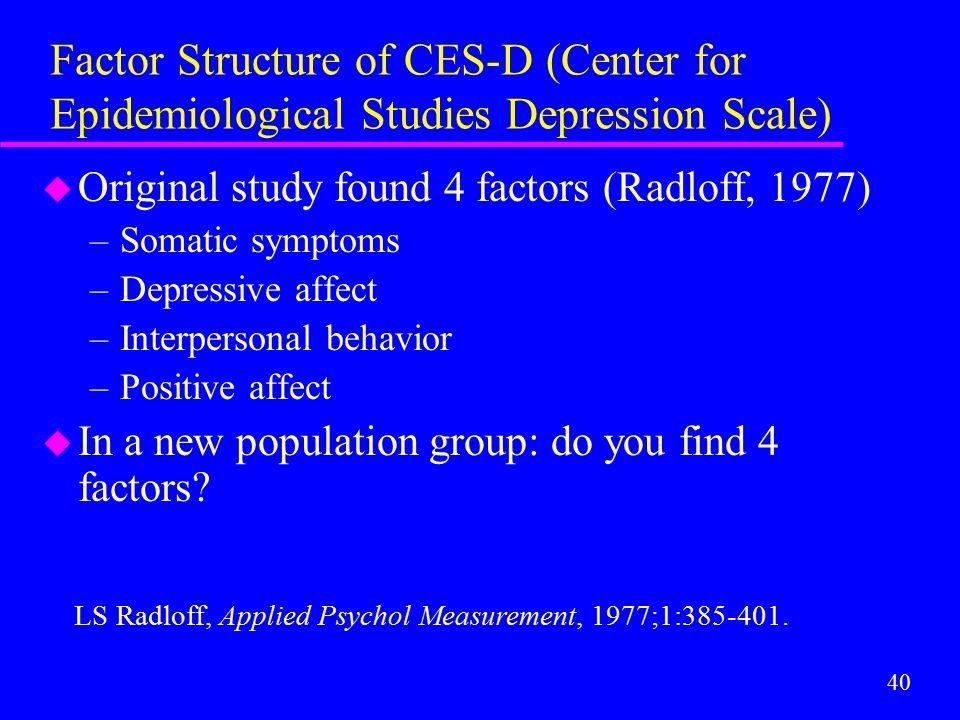 40 Factor Structure of CES-D (Center for Epidemiological Studies Depression Scale) u Original study found 4 factors (Radloff, 1977) –Somatic symptoms –Depressive affect –Interpersonal behavior –Positive affect u In a new population group: do you find 4 factors.