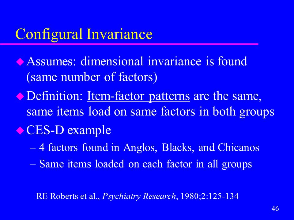 46 Configural Invariance u Assumes: dimensional invariance is found (same number of factors) u Definition: Item-factor patterns are the same, same ite