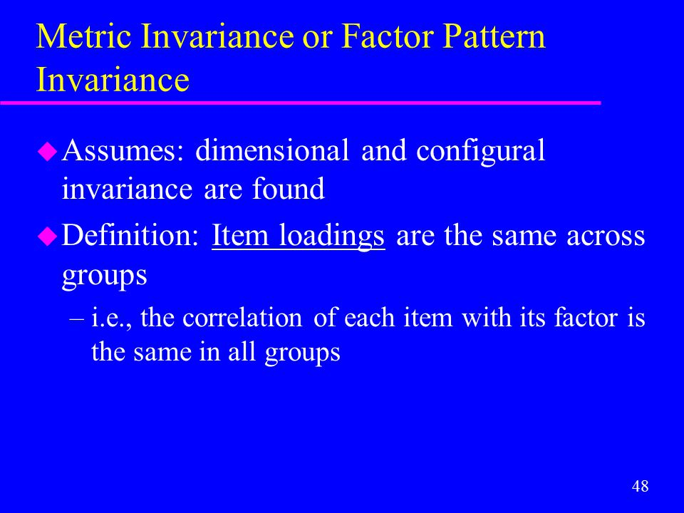 48 Metric Invariance or Factor Pattern Invariance u Assumes: dimensional and configural invariance are found u Definition: Item loadings are the same