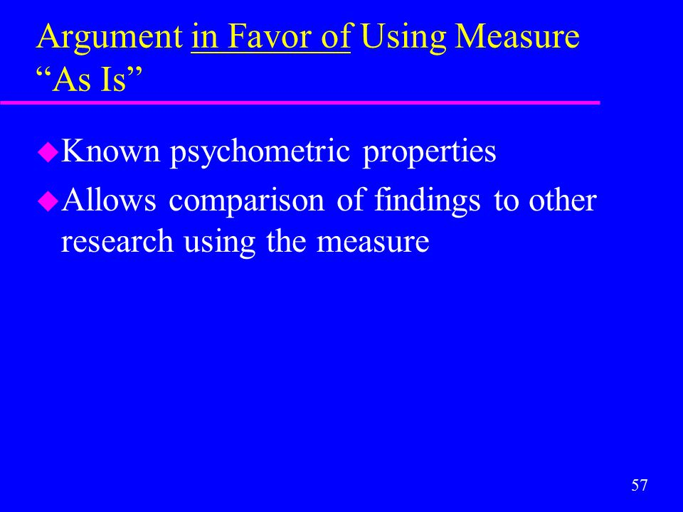 "57 Argument in Favor of Using Measure ""As Is"" u Known psychometric properties u Allows comparison of findings to other research using the measure"