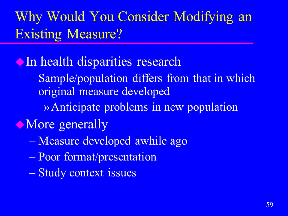 59 Why Would You Consider Modifying an Existing Measure? u In health disparities research –Sample/population differs from that in which original measu