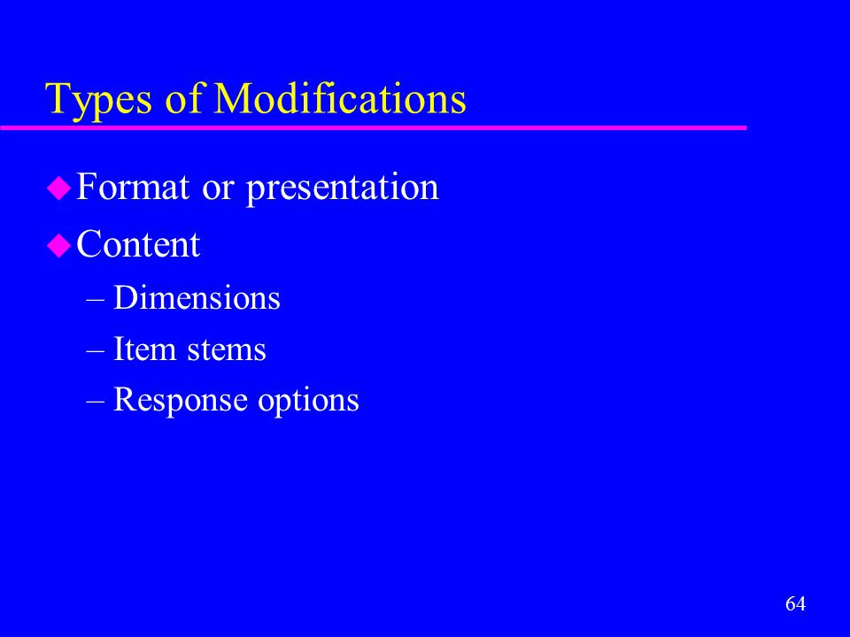 64 Types of Modifications u Format or presentation u Content –Dimensions –Item stems –Response options