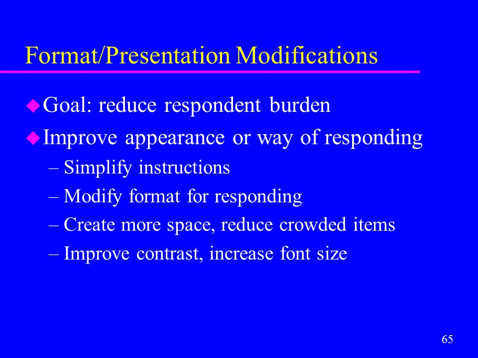 65 Format/Presentation Modifications u Goal: reduce respondent burden u Improve appearance or way of responding –Simplify instructions –Modify format
