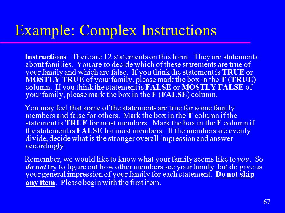 67 Example: Complex Instructions Instructions: There are 12 statements on this form. They are statements about families. You are to decide which of th