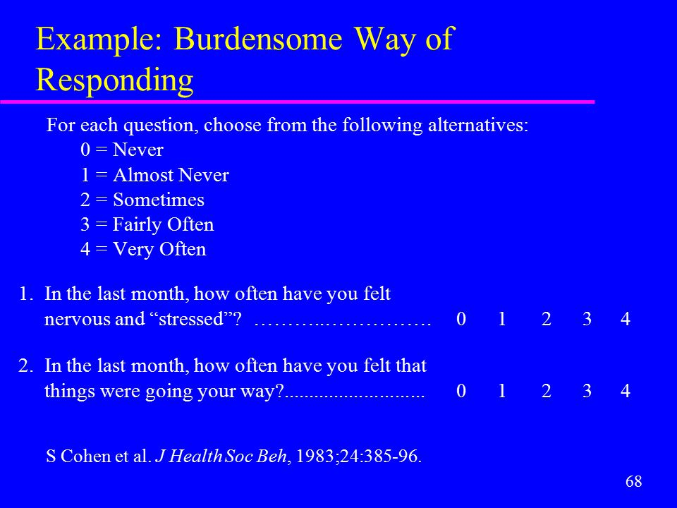 68 Example: Burdensome Way of Responding For each question, choose from the following alternatives: 0 = Never 1 = Almost Never 2 = Sometimes 3 = Fairl