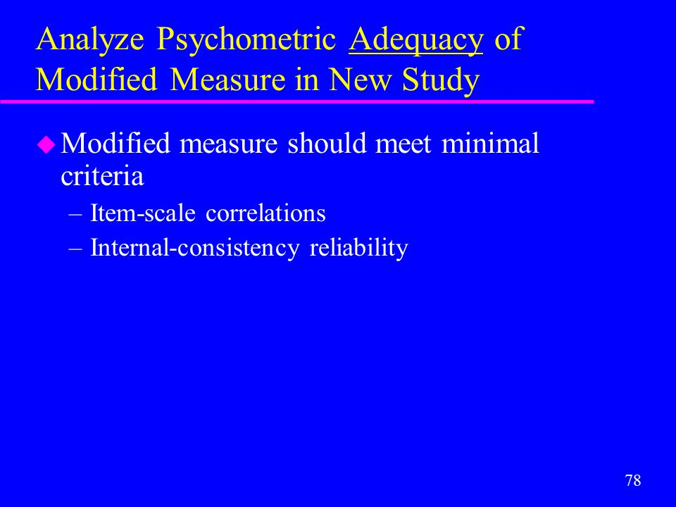 78 Analyze Psychometric Adequacy of Modified Measure in New Study u Modified measure should meet minimal criteria –Item-scale correlations –Internal-c
