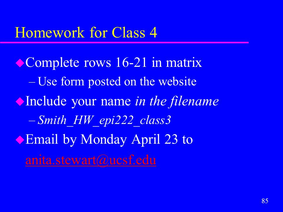 85 Homework for Class 4 u Complete rows 16-21 in matrix –Use form posted on the website u Include your name in the filename –Smith_HW_epi222_class3 u
