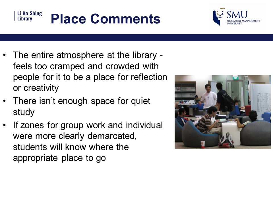 Place Comments The entire atmosphere at the library - feels too cramped and crowded with people for it to be a place for reflection or creativity There isn't enough space for quiet study If zones for group work and individual were more clearly demarcated, students will know where the appropriate place to go