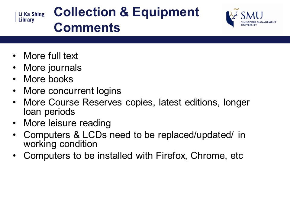 Collection & Equipment Comments More full text More journals More books More concurrent logins More Course Reserves copies, latest editions, longer loan periods More leisure reading Computers & LCDs need to be replaced/updated/ in working condition Computers to be installed with Firefox, Chrome, etc