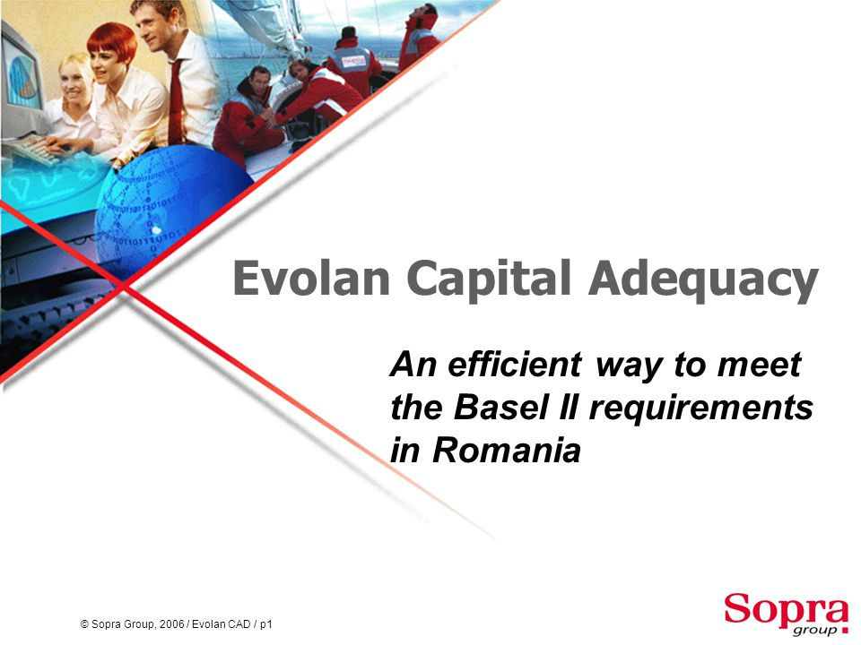 © Sopra Group, 2006 / Evolan CAD / p1 Evolan Capital Adequacy An efficient way to meet the Basel II requirements in Romania