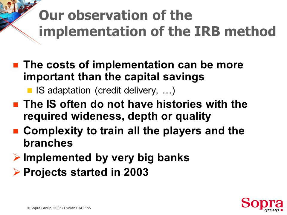 © Sopra Group, 2006 / Evolan CAD / p6 Basel II : a winning approach  Applies to the banks  For which the IRB approach is not mandatory  Which do not particularly need to save equity  Which do not have the accurate histories  Which do not have the time or the budget to invest on risk management for the moment  Which have an activity not relevant to the mother company's one