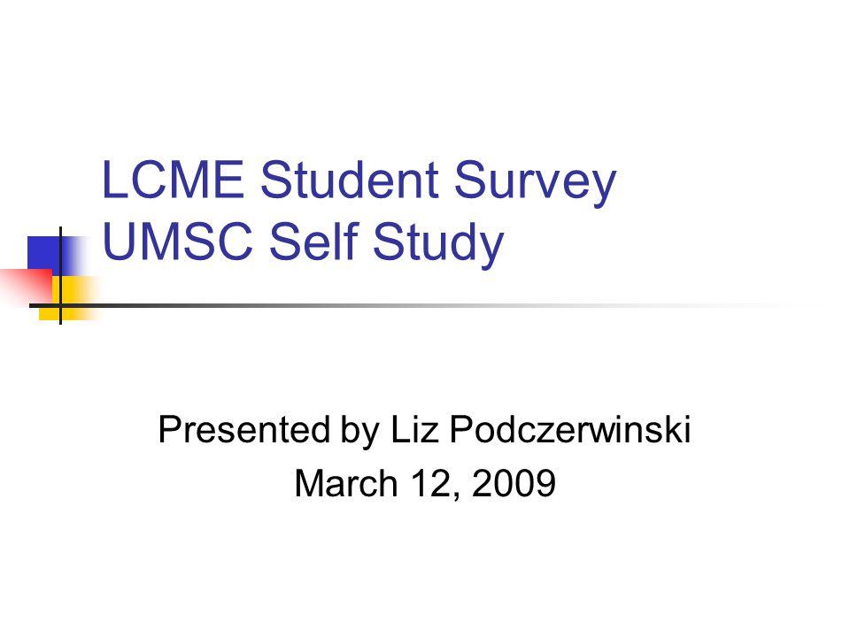 LCME Student Survey UMSC Self Study Presented by Liz Podczerwinski March 12, 2009