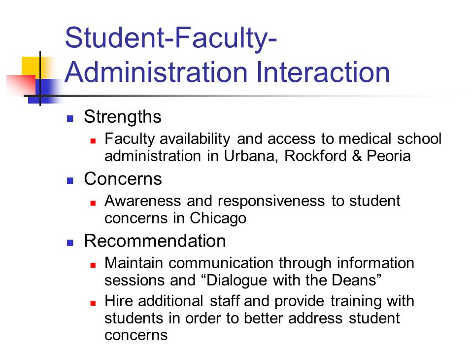 Student-Faculty- Administration Interaction Strengths Faculty availability and access to medical school administration in Urbana, Rockford & Peoria Concerns Awareness and responsiveness to student concerns in Chicago Recommendation Maintain communication through information sessions and Dialogue with the Deans Hire additional staff and provide training with students in order to better address student concerns