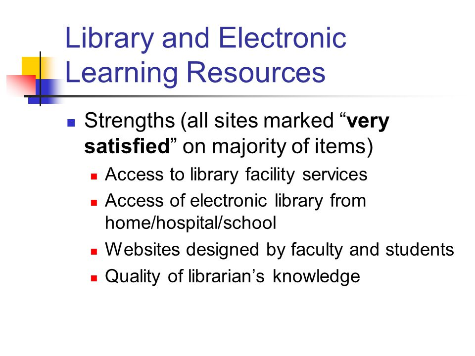 Library and Electronic Learning Resources Strengths (all sites marked very satisfied on majority of items) Access to library facility services Access of electronic library from home/hospital/school Websites designed by faculty and students Quality of librarian's knowledge