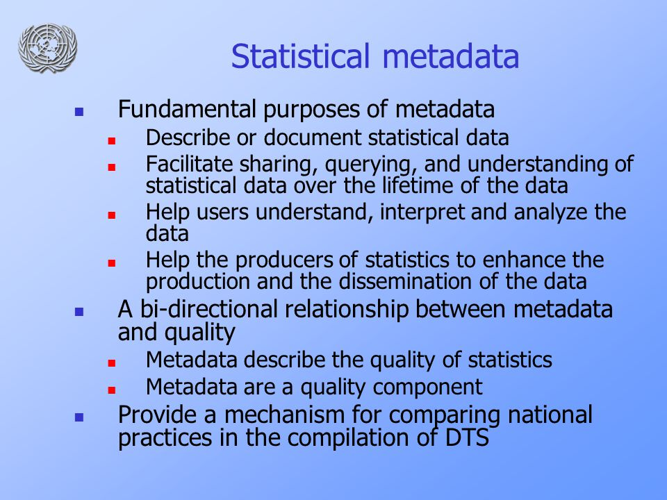 Statistical metadata Fundamental purposes of metadata Describe or document statistical data Facilitate sharing, querying, and understanding of statistical data over the lifetime of the data Help users understand, interpret and analyze the data Help the producers of statistics to enhance the production and the dissemination of the data A bi-directional relationship between metadata and quality Metadata describe the quality of statistics Metadata are a quality component Provide a mechanism for comparing national practices in the compilation of DTS