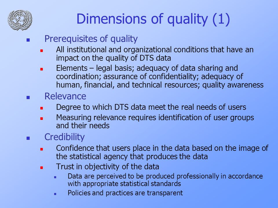 Dimensions of quality (1) Prerequisites of quality All institutional and organizational conditions that have an impact on the quality of DTS data Elements – legal basis; adequacy of data sharing and coordination; assurance of confidentiality; adequacy of human, financial, and technical resources; quality awareness Relevance Degree to which DTS data meet the real needs of users Measuring relevance requires identification of user groups and their needs Credibility Confidence that users place in the data based on the image of the statistical agency that produces the data Trust in objectivity of the data Data are perceived to be produced professionally in accordance with appropriate statistical standards Policies and practices are transparent