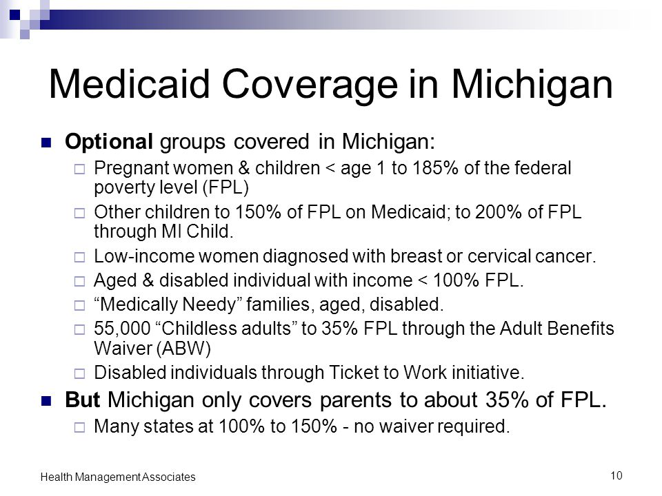 10 Health Management Associates Medicaid Coverage in Michigan Optional groups covered in Michigan:  Pregnant women & children < age 1 to 185% of the federal poverty level (FPL)  Other children to 150% of FPL on Medicaid; to 200% of FPL through MI Child.